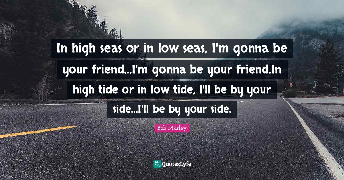 Bob Marley Quotes: In high seas or in low seas, I'm gonna be your friend...I'm gonna be your friend.In high tide or in low tide, I'll be by your side...I'll be by your side.