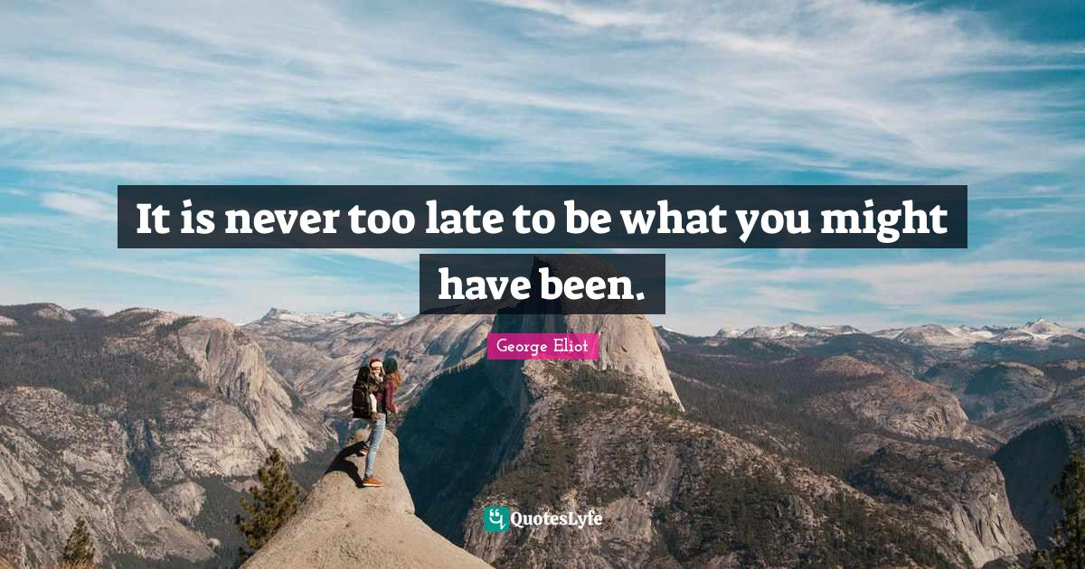 George Eliot Quotes: It is never too late to be what you might have been.