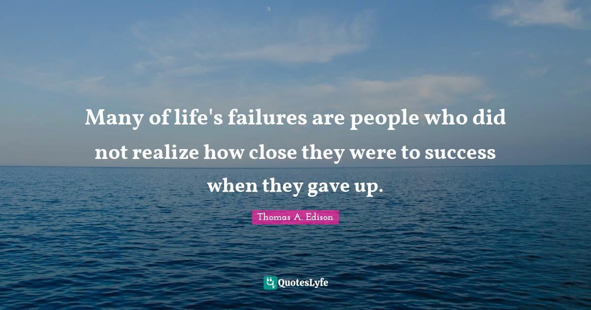 Thomas A. Edison Quotes: Many of life's failures are people who did not realize how close they were to success when they gave up.