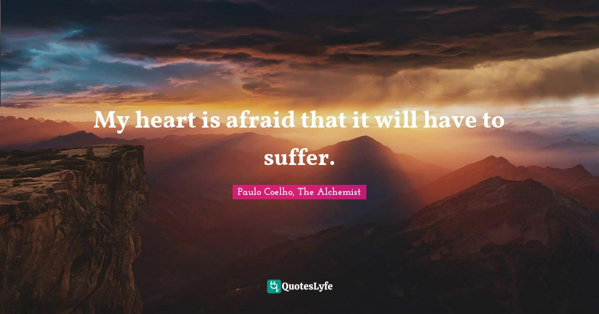 Paulo Coelho, The Alchemist Quotes: My heart is afraid that it will have to suffer.