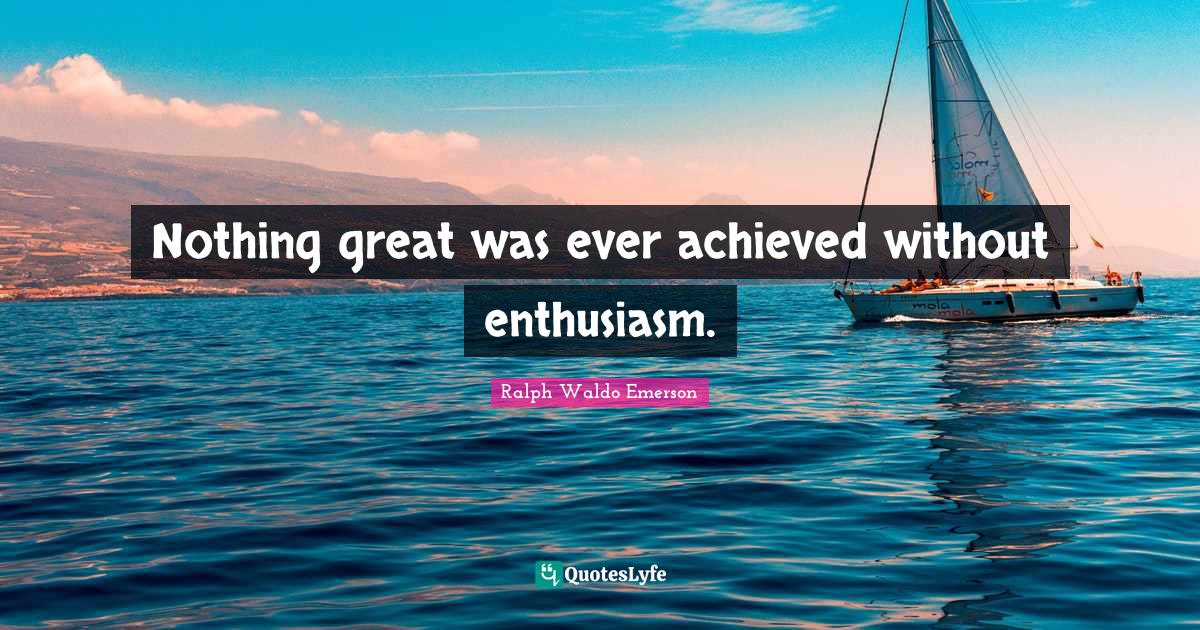 Ralph Waldo Emerson Quotes: Nothing great was ever achieved without enthusiasm.