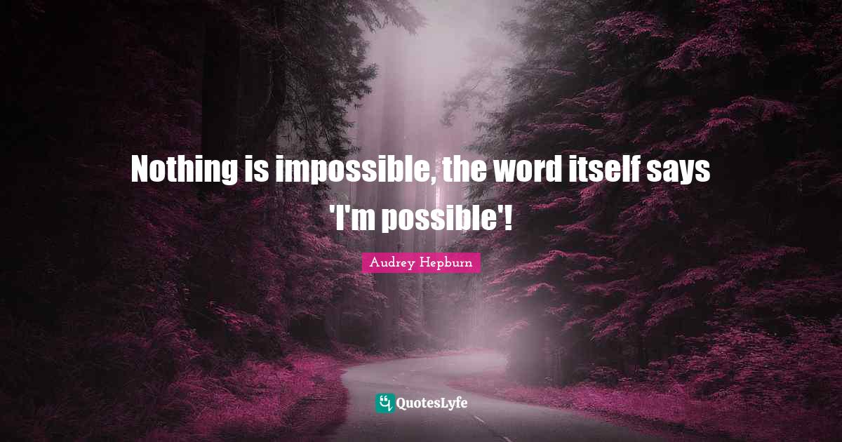 Audrey Hepburn Quotes: Nothing is impossible, the word itself says 'I'm possible'!