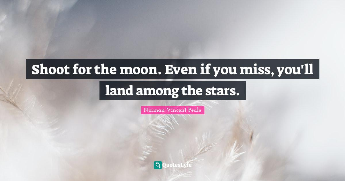Norman Vincent Peale Quotes: Shoot for the moon. Even if you miss, you'll land among the stars.