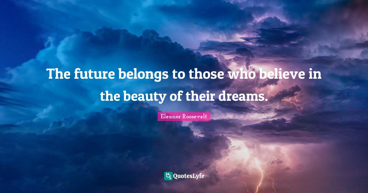 Eleanor Roosevelt Quotes: The future belongs to those who believe in the beauty of their dreams.