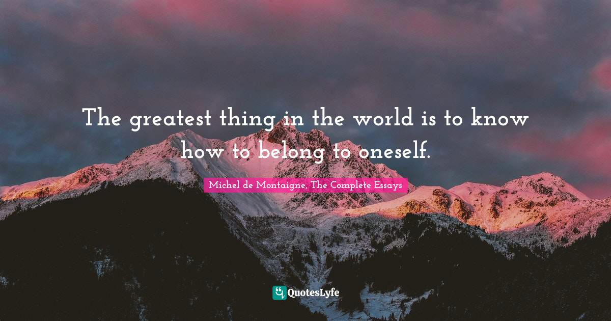 Michel de Montaigne, The Complete Essays Quotes: The greatest thing in the world is to know how to belong to oneself.