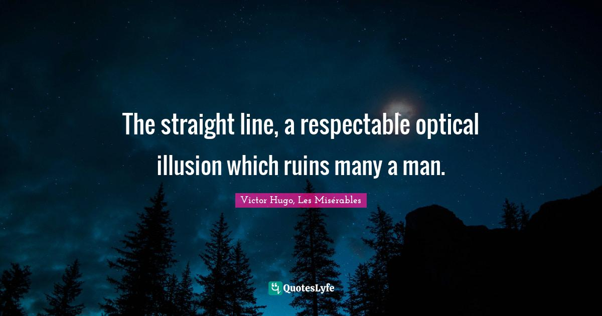 Victor Hugo, Les Misérables Quotes: The straight line, a respectable optical illusion which ruins many a man.