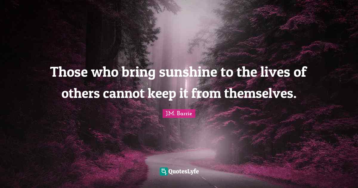 J.M. Barrie Quotes: Those who bring sunshine to the lives of others cannot keep it from themselves.