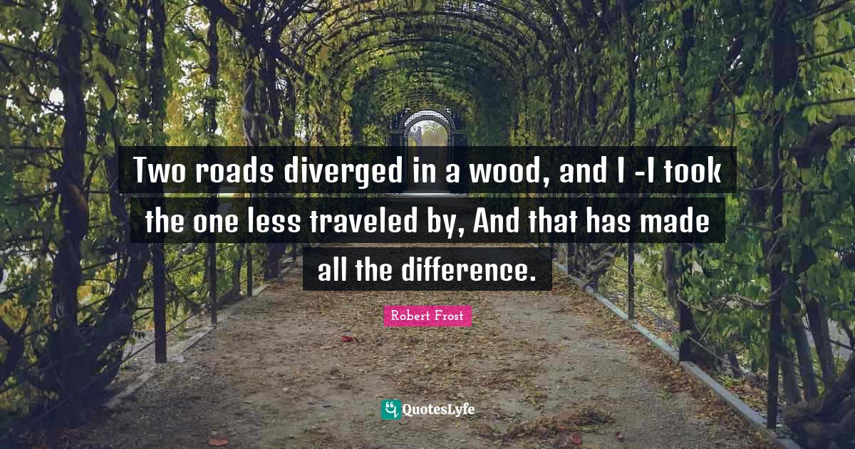 Robert Frost Quotes: Two roads diverged in a wood, and I -I took the one less traveled by, And that has made all the difference.