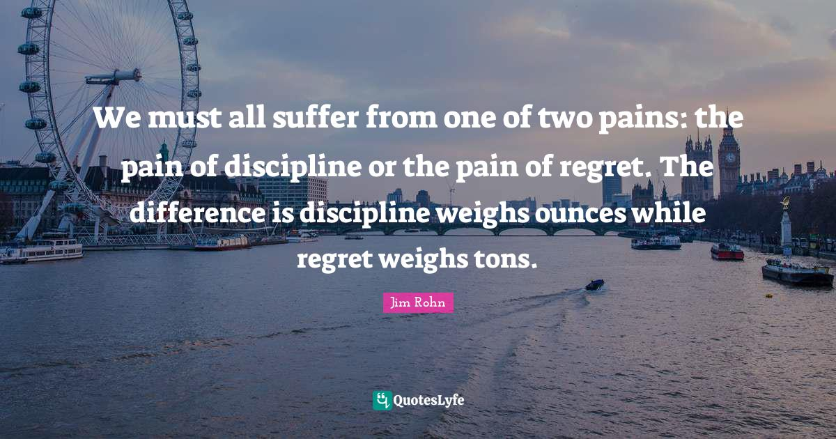 Jim Rohn Quotes: We must all suffer from one of two pains: the pain of discipline or the pain of regret. The difference is discipline weighs ounces while regret weighs tons.