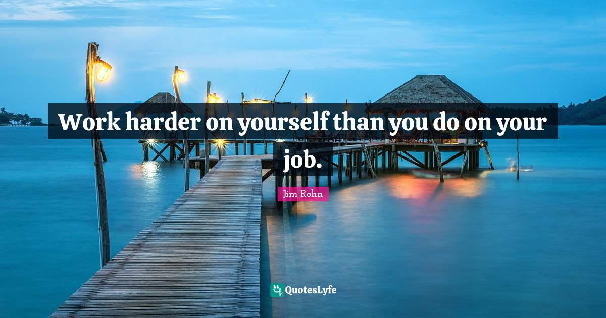 Jim Rohn Quotes: Work harder on yourself than you do on your job.