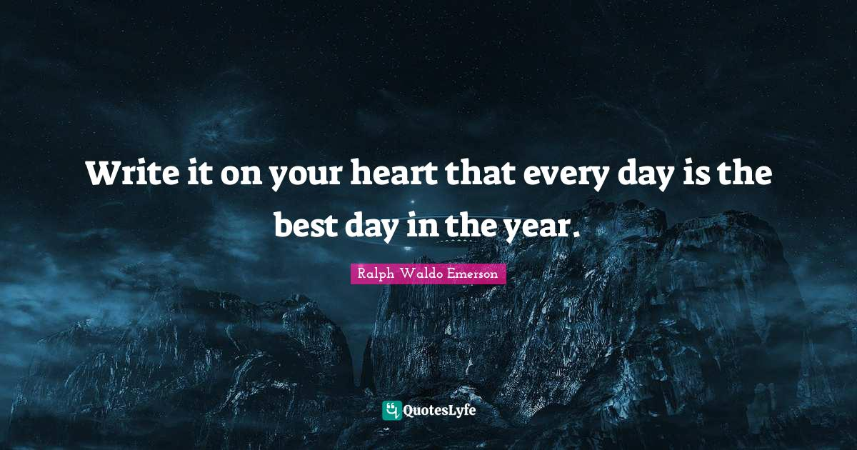 Ralph Waldo Emerson Quotes: Write it on your heart that every day is the best day in the year.