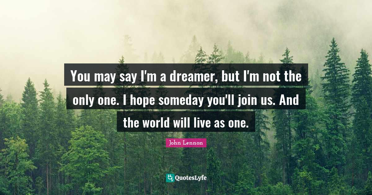 John Lennon Quotes: You may say I'm a dreamer, but I'm not the only one. I hope someday you'll join us. And the world will live as one.