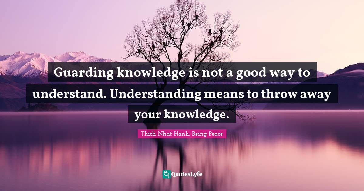 Thich Nhat Hanh, Being Peace Quotes: Guarding knowledge is not a good way to understand. Understanding means to throw away your knowledge.