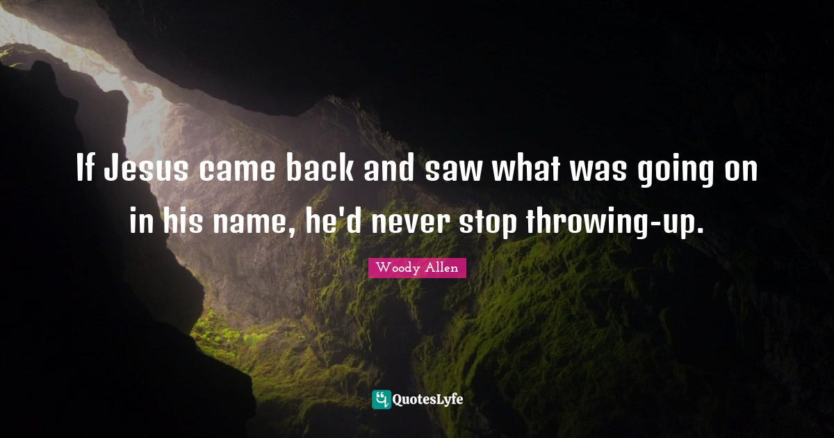 Woody Allen Quotes: If Jesus came back and saw what was going on in his name, he'd never stop throwing-up.