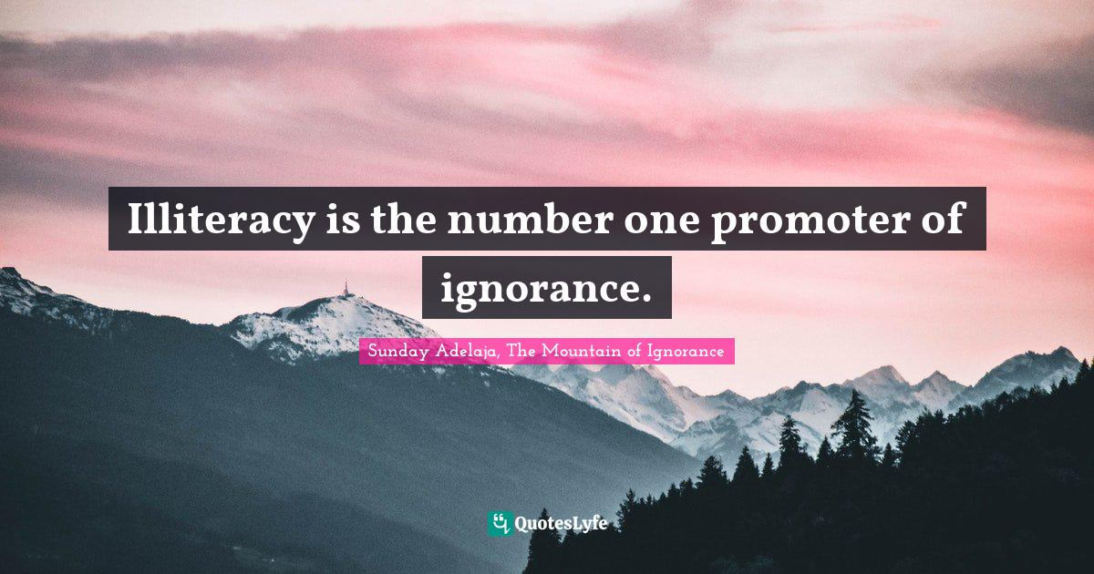 Sunday Adelaja, The Mountain of Ignorance Quotes: Illiteracy is the number one promoter of ignorance.