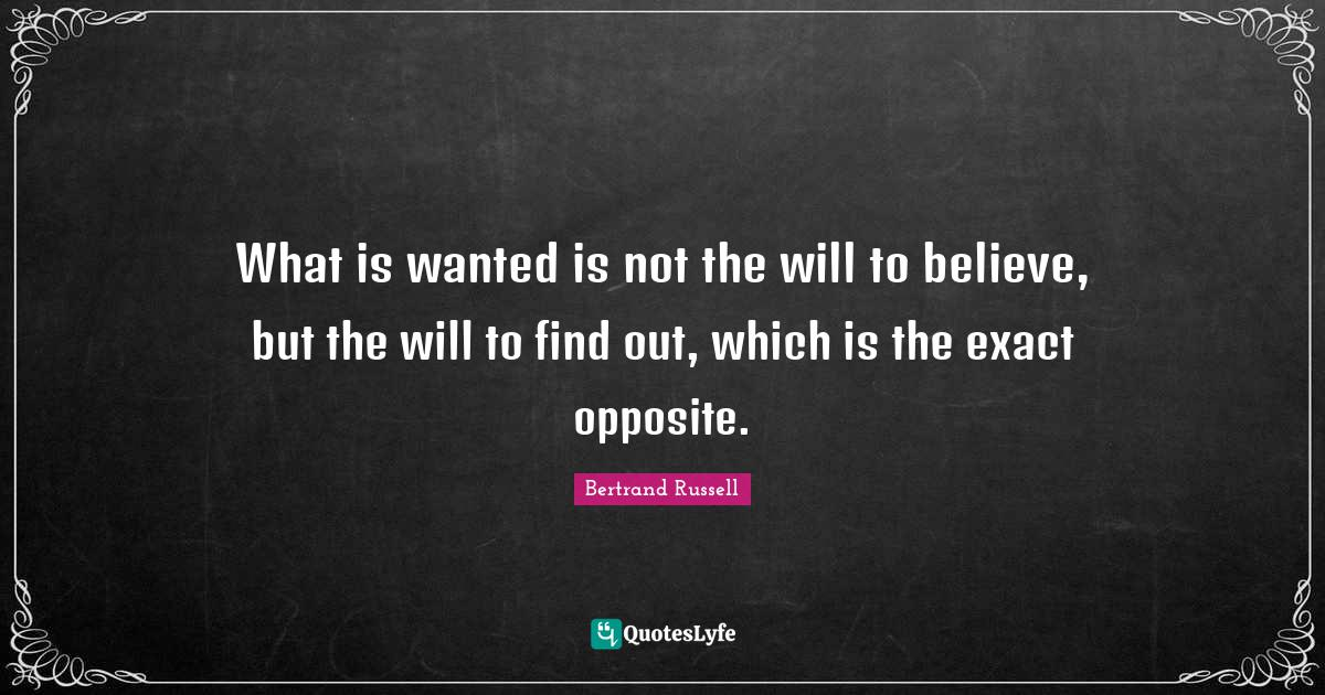 Bertrand Russell Quotes: What is wanted is not the will to believe, but the will to find out, which is the exact opposite.