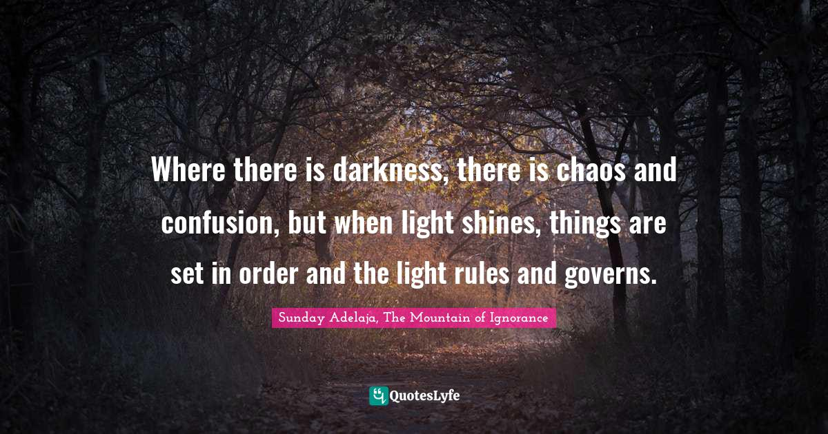 Sunday Adelaja, The Mountain of Ignorance Quotes: Where there is darkness, there is chaos and confusion, but when light shines, things are set in order and the light rules and governs.