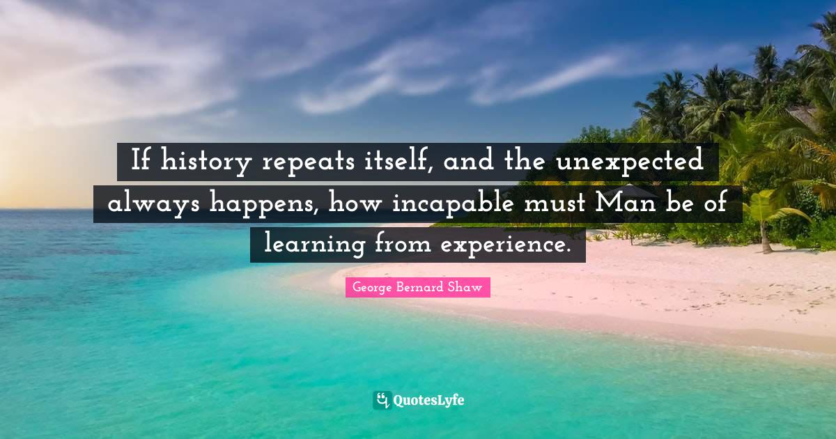 George Bernard Shaw Quotes: If history repeats itself, and the unexpected always happens, how incapable must Man be of learning from experience.