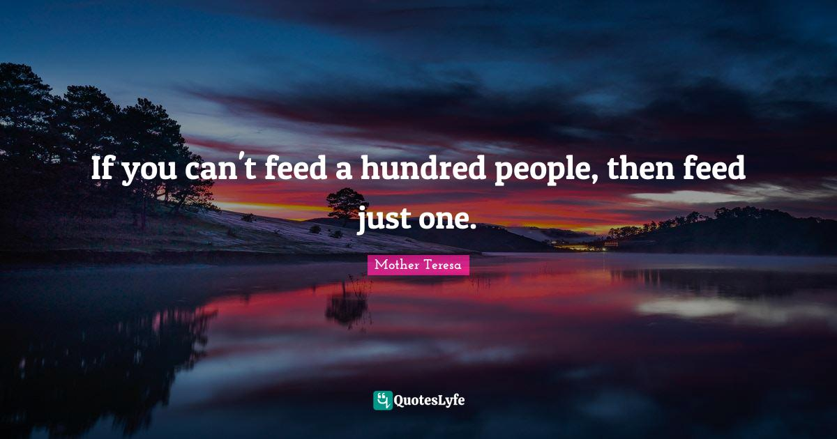 Mother Teresa Quotes: If you can't feed a hundred people, then feed just one.