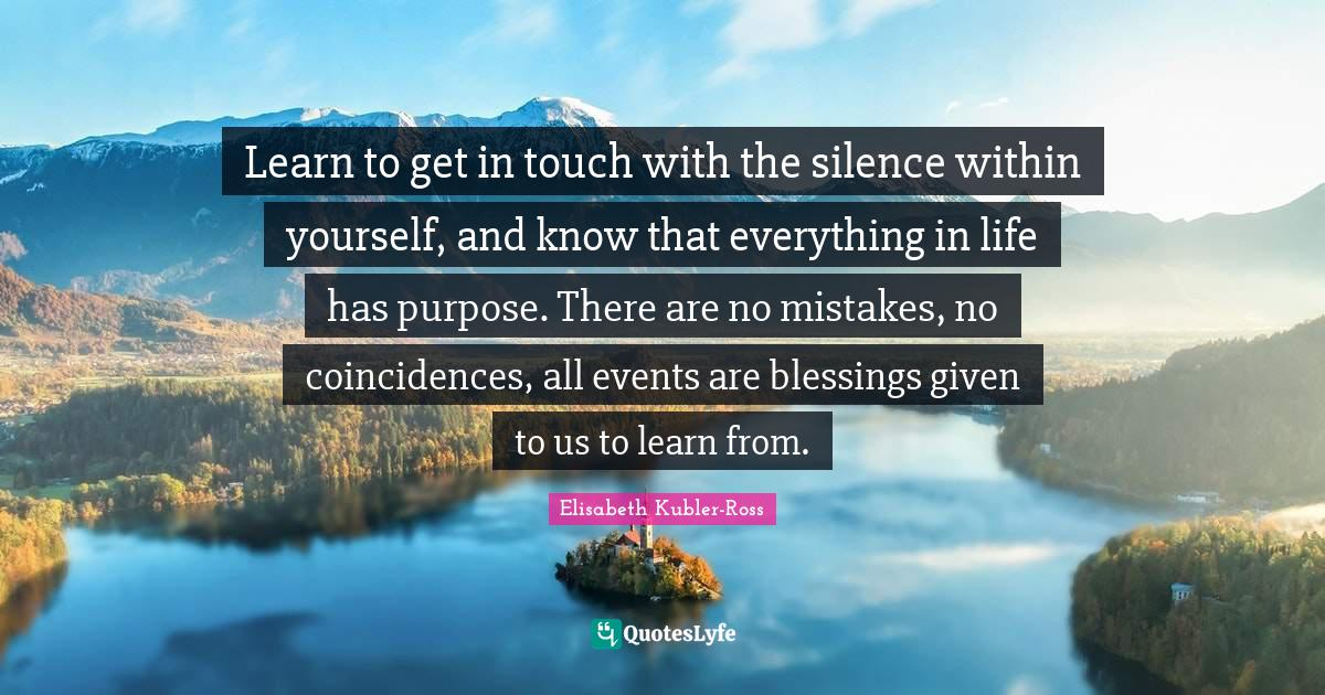 Elisabeth Kubler-Ross Quotes: Learn to get in touch with the silence within yourself, and know that everything in life has purpose. There are no mistakes, no coincidences, all events are blessings given to us to learn from.