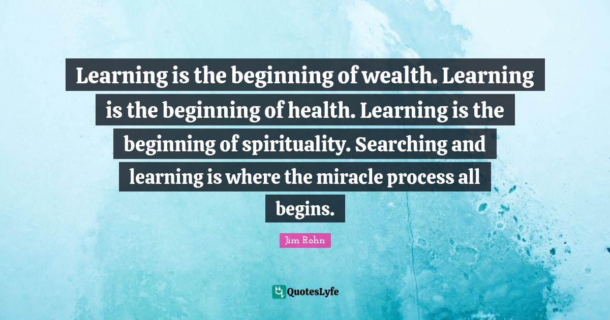 Jim Rohn Quotes: Learning is the beginning of wealth. Learning is the beginning of health. Learning is the beginning of spirituality. Searching and learning is where the miracle process all begins.