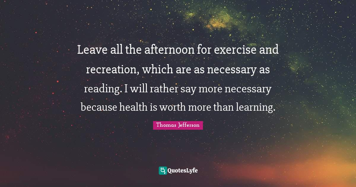 Thomas Jefferson Quotes: Leave all the afternoon for exercise and recreation, which are as necessary as reading. I will rather say more necessary because health is worth more than learning.