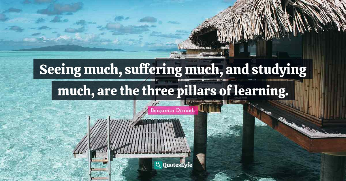 Benjamin Disraeli Quotes: Seeing much, suffering much, and studying much, are the three pillars of learning.