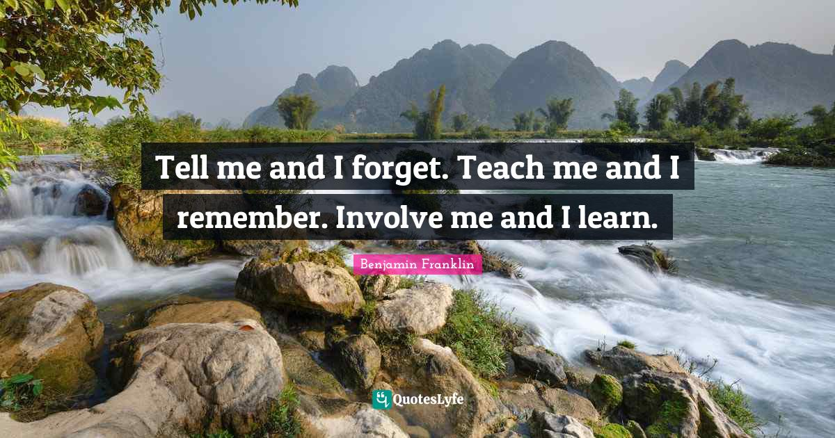 Benjamin Franklin Quotes: Tell me and I forget. Teach me and I remember. Involve me and I learn.