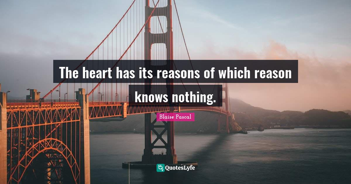 "Blaise Pascal Quotes: ""The heart has its reasons of which reason knows nothing."""