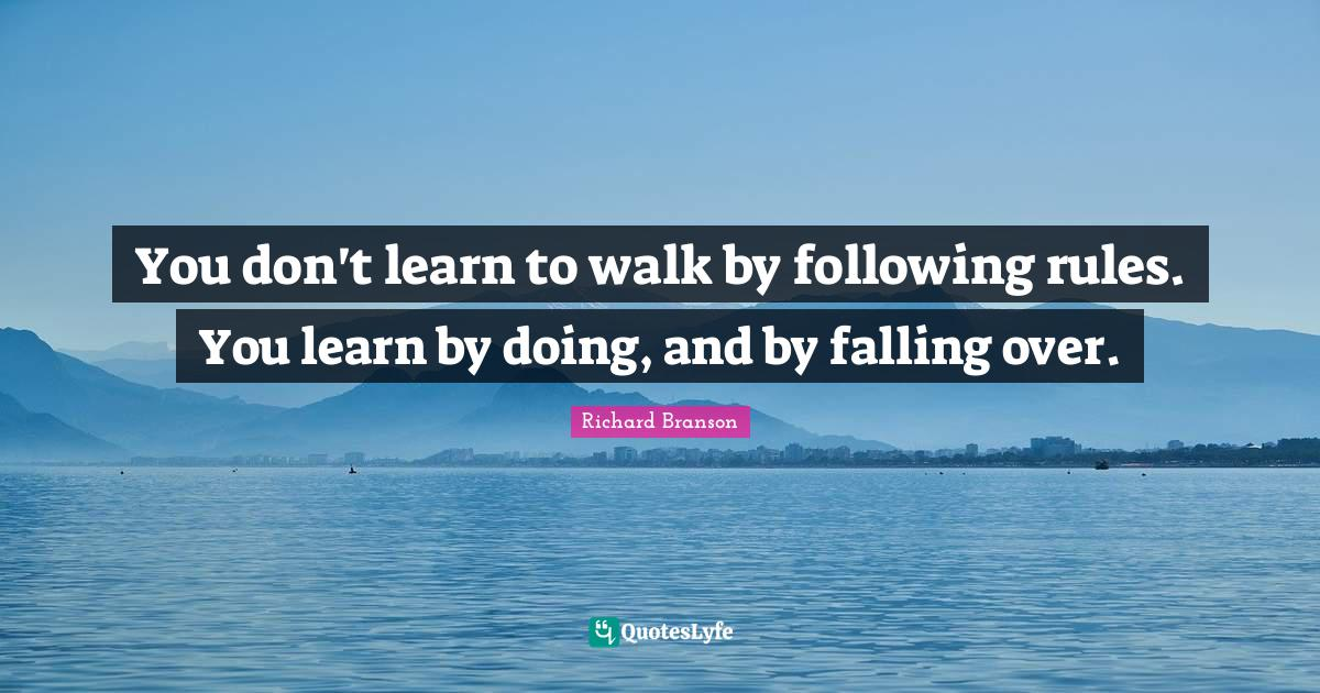 Richard Branson Quotes: You don't learn to walk by following rules. You learn by doing, and by falling over.