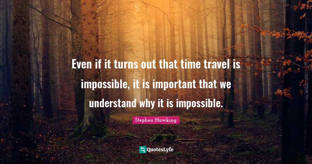 Stephen Hawking Quotes: Even if it turns out that time travel is impossible, it is important that we understand why it is impossible.