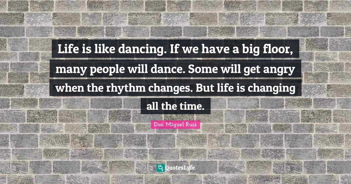 Don Miguel Ruiz Quotes: Life is like dancing. If we have a big floor, many people will dance. Some will get angry when the rhythm changes. But life is changing all the time.
