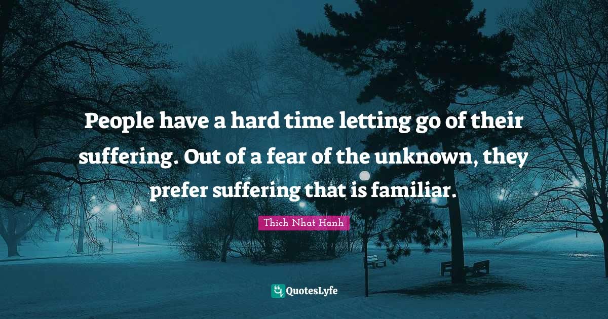 Thich Nhat Hanh Quotes: People have a hard time letting go of their suffering. Out of a fear of the unknown, they prefer suffering that is familiar.