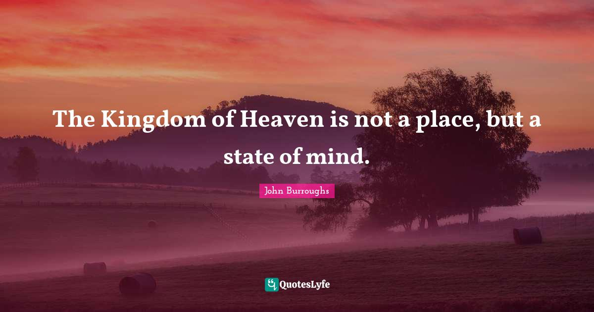 John Burroughs Quotes: The Kingdom of Heaven is not a place, but a state of mind.