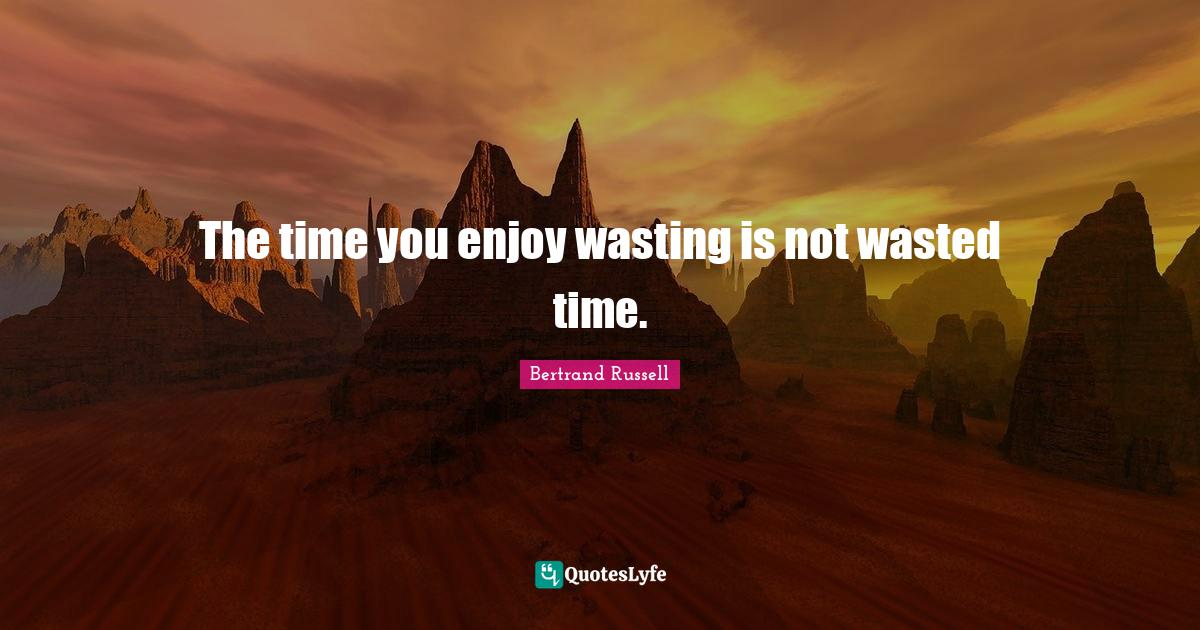 Bertrand Russell Quotes: The time you enjoy wasting is not wasted time.