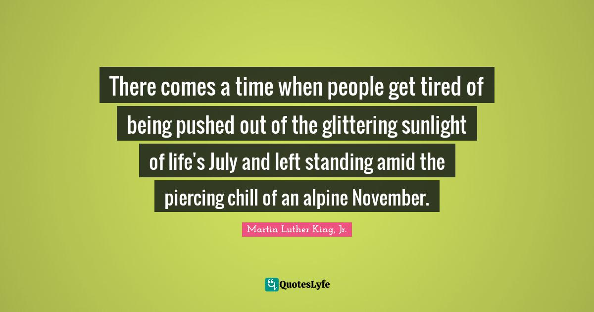 Martin Luther King, Jr. Quotes: There comes a time when people get tired of being pushed out of the glittering sunlight of life's July and left standing amid the piercing chill of an alpine November.