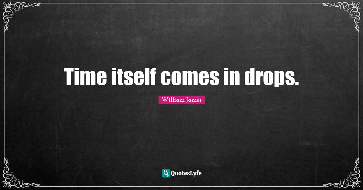 William James Quotes: Time itself comes in drops.
