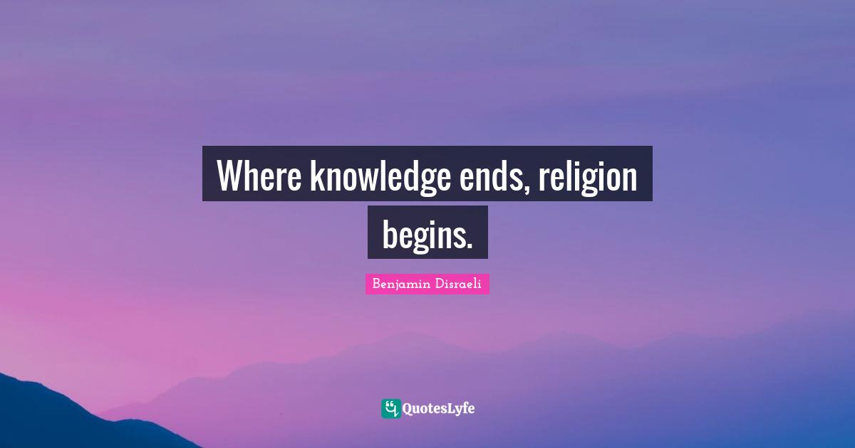 Benjamin Disraeli Quotes: Where knowledge ends, religion begins.