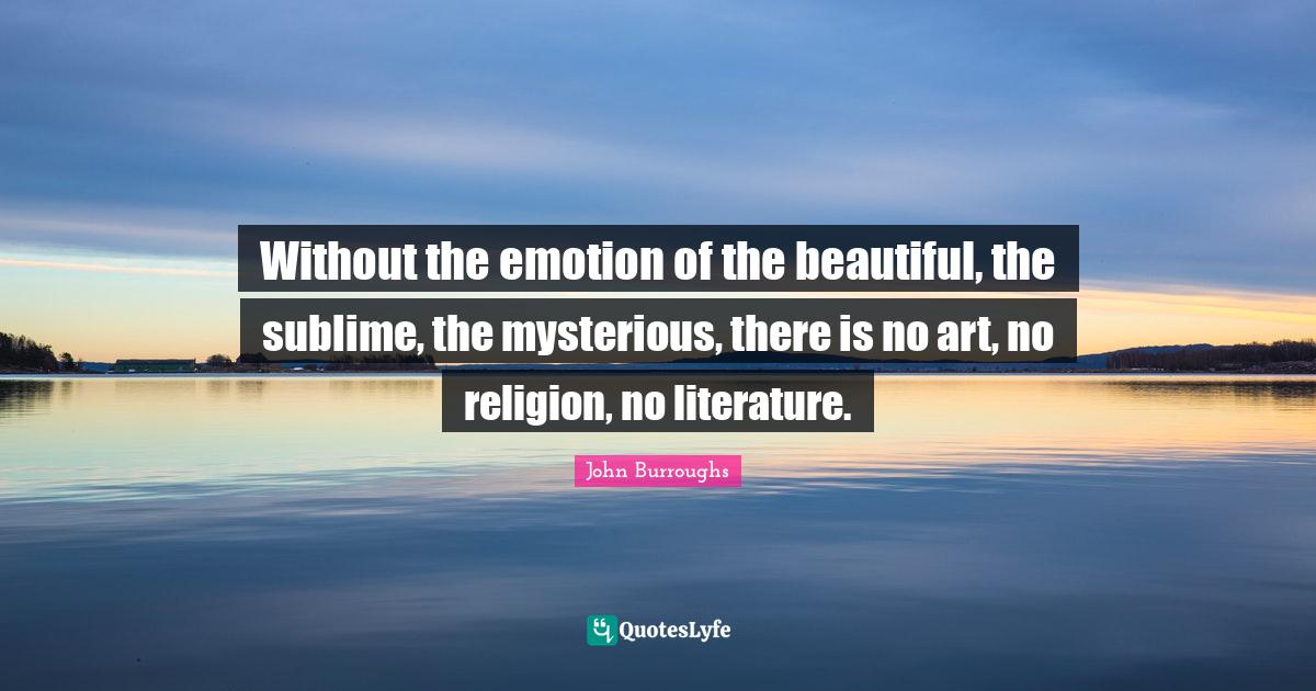 John Burroughs Quotes: Without the emotion of the beautiful, the sublime, the mysterious, there is no art, no religion, no literature.