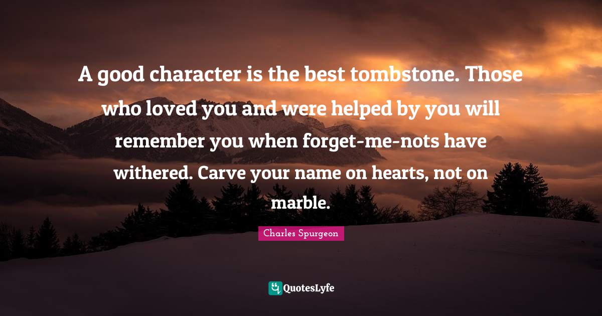 Charles Spurgeon Quotes: A good character is the best tombstone. Those who loved you and were helped by you will remember you when forget-me-nots have withered. Carve your name on hearts, not on marble.