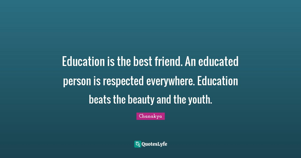 Chanakya Quotes: Education is the best friend. An educated person is respected everywhere. Education beats the beauty and the youth.