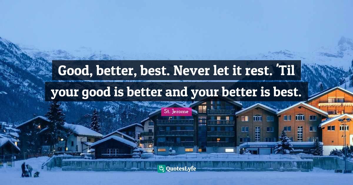 St. Jerome Quotes: Good, better, best. Never let it rest. 'Til your good is better and your better is best.