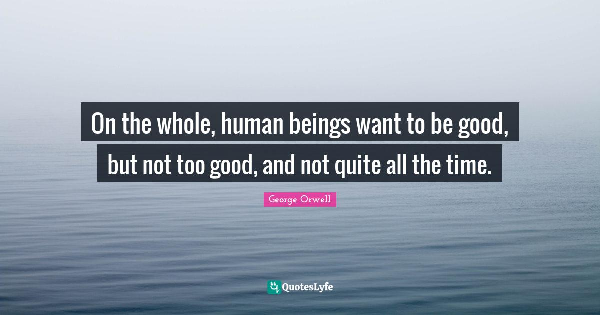 George Orwell Quotes: On the whole, human beings want to be good, but not too good, and not quite all the time.