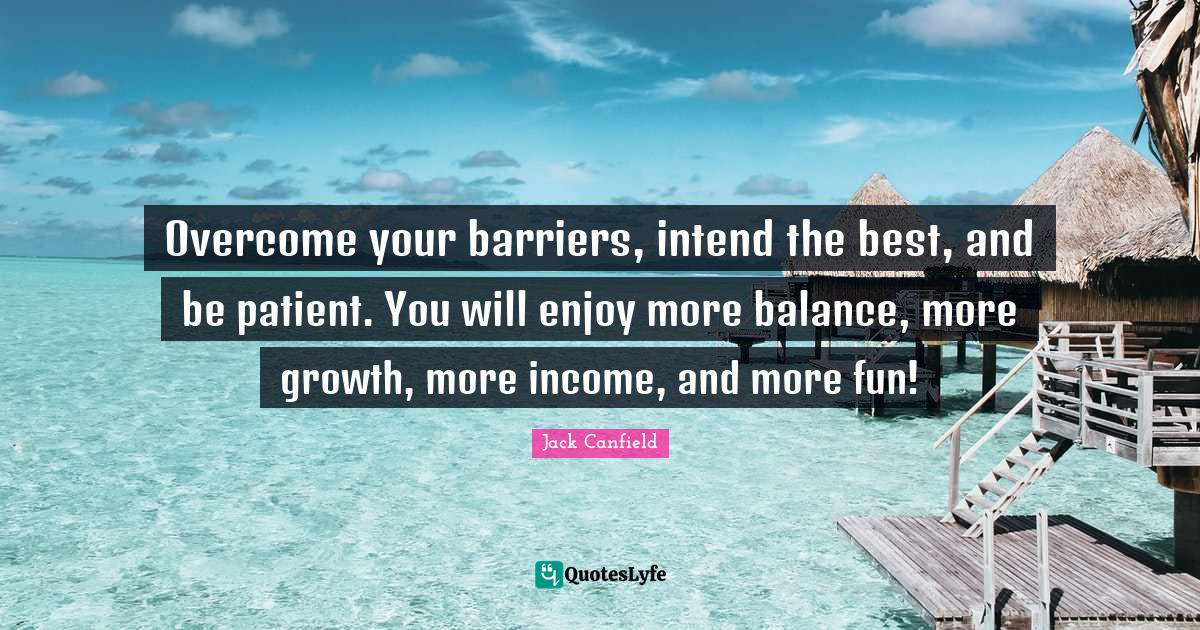 Jack Canfield Quotes: Overcome your barriers, intend the best, and be patient. You will enjoy more balance, more growth, more income, and more fun!