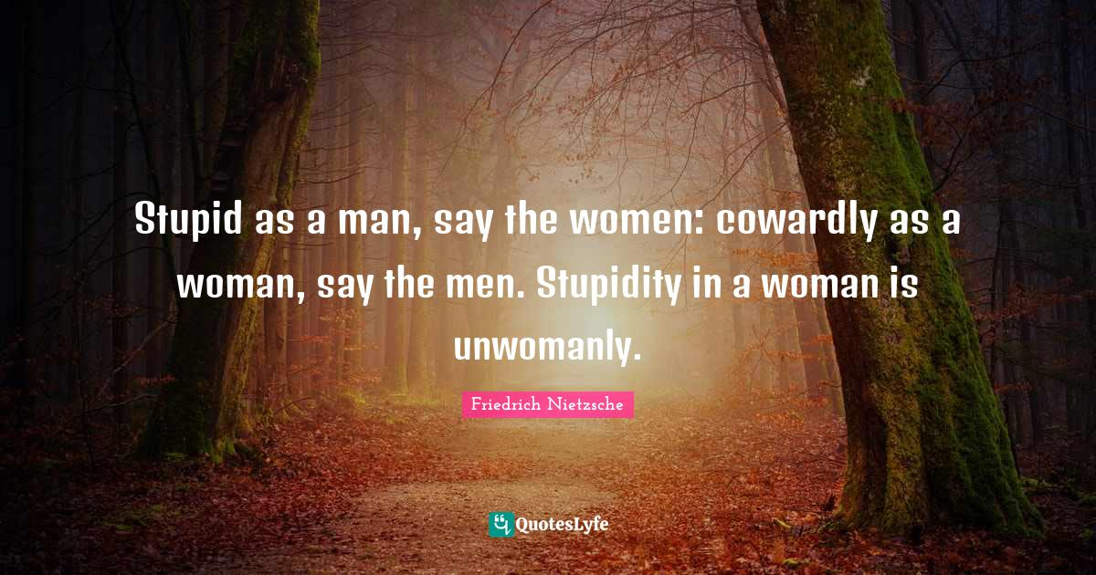 Friedrich Nietzsche Quotes: Stupid as a man, say the women: cowardly as a woman, say the men. Stupidity in a woman is unwomanly.