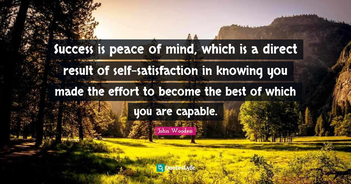 John Wooden Quotes: Success is peace of mind, which is a direct result of self-satisfaction in knowing you made the effort to become the best of which you are capable.