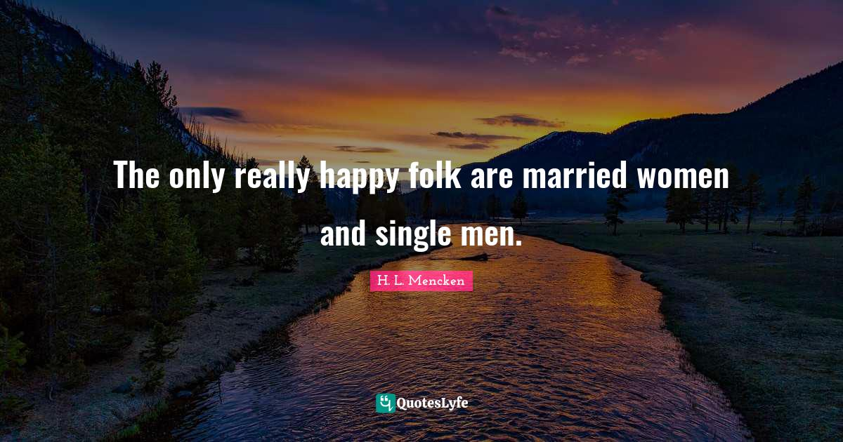 H. L. Mencken Quotes: The only really happy folk are married women and single men.