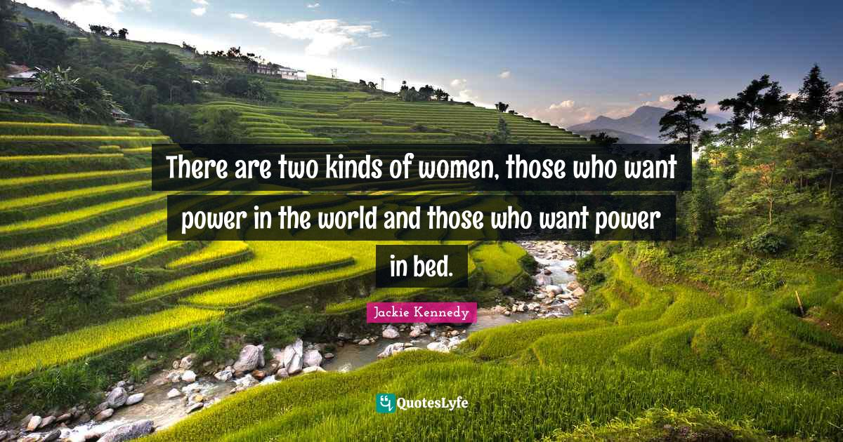 Jackie Kennedy Quotes: There are two kinds of women, those who want power in the world and those who want power in bed.
