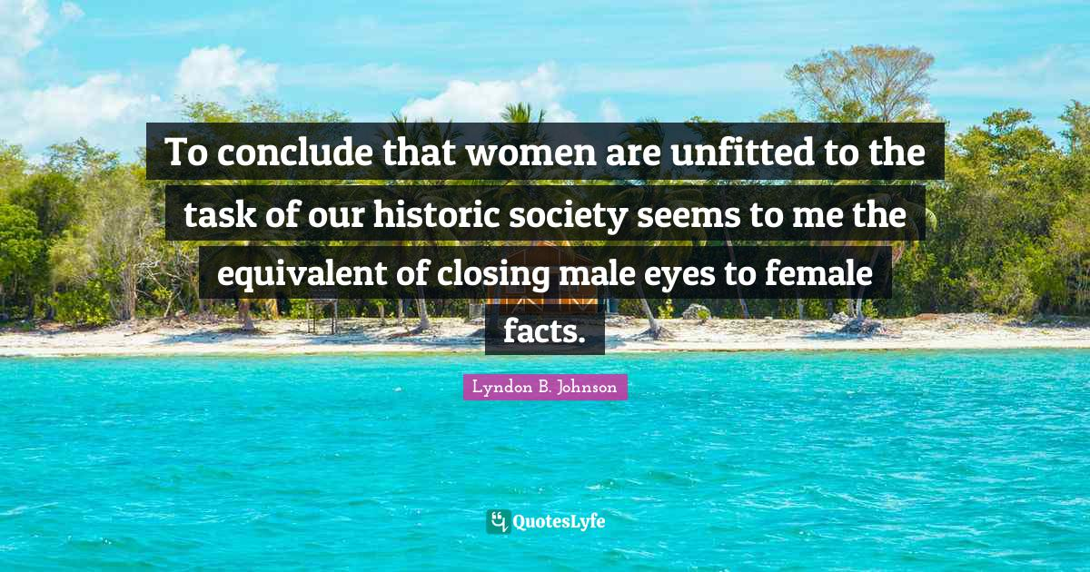 Lyndon B. Johnson Quotes: To conclude that women are unfitted to the task of our historic society seems to me the equivalent of closing male eyes to female facts.