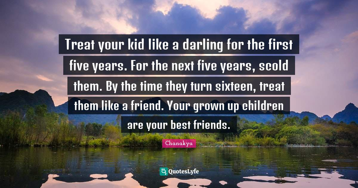 Chanakya Quotes: Treat your kid like a darling for the first five years. For the next five years, scold them. By the time they turn sixteen, treat them like a friend. Your grown up children are your best friends.